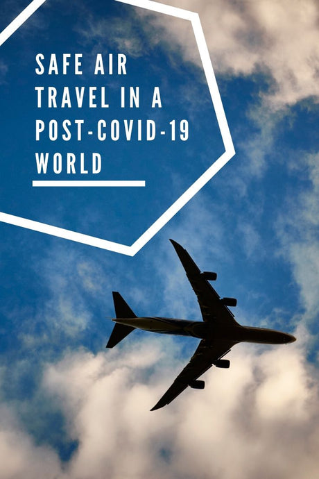 What You Need To Know Now for Safe Air Travel in a Post-COVID-19 World