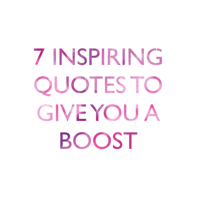 7 INSPIRATIONAL QUOTES TO GIVE YOU A BOOST