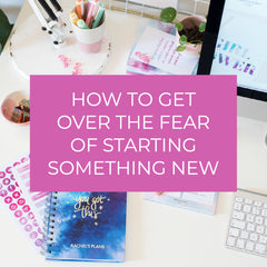 HOW TO GET OVER THE FEAR OF STARTING SOMETHING NEW