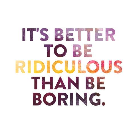 Marilyn Monroe Quote, it's better to be ridiculous than boring