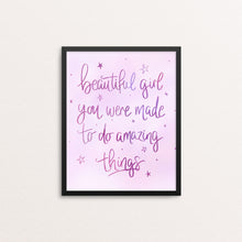 Load image into Gallery viewer, BEAUTIFUL GIRL YOU WERE MADE TO DO AMAZING THINGS PRINT
