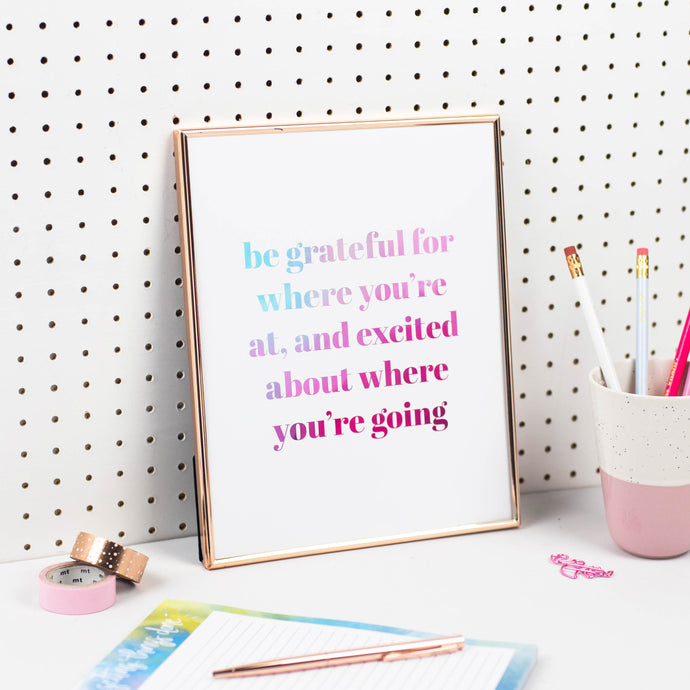 GRATEFUL FOR WHERE YOU'RE AT AND EXCITED ABOUT WHERE YOU'RE GOING PRINT - Rebecca Yates