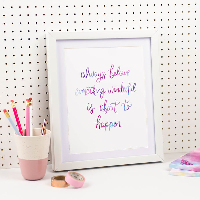 ALWAYS BELIEVE SOMETHING WONDERFUL IS ABOUT TO HAPPEN PRINT