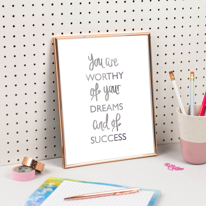 YOU ARE WORTHY OF YOUR DREAMS AND OF SUCCESS - PRINT