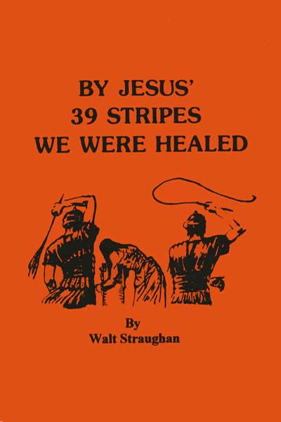 BY JESUS' 39 STRIPES WE WERE HEALED by Walt Straughan