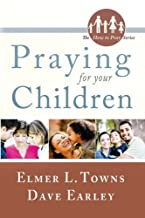 PRAYING FOR YOUR CHILDREN BY Elmer Towns & Dave Earley