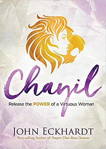 CHAYIL RELEASE THE POWER OF A VIRTUOUS WOMAN By John Eckhardt