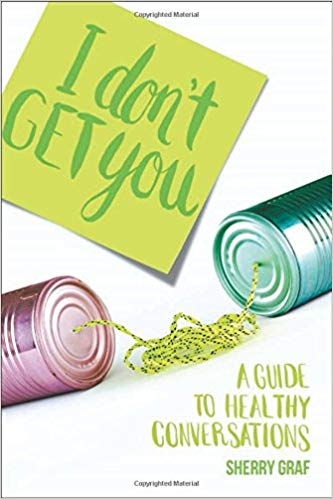 I DON'T GET YOU A GUIDE TO HEALTHY CONVERSATIONS BY Sherry Graf