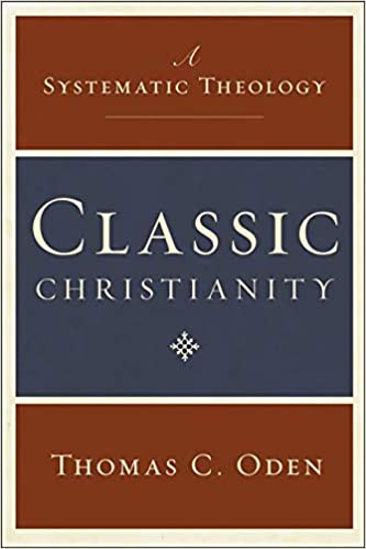 Classic Christianity: A Systematic Theology By Thomas C. Oden