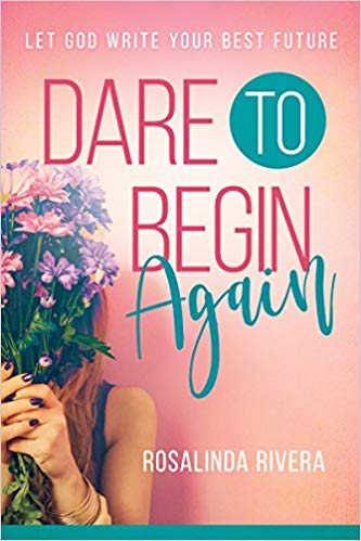 DARE TO BEGIN AGAIN By Rosalinda Rivera