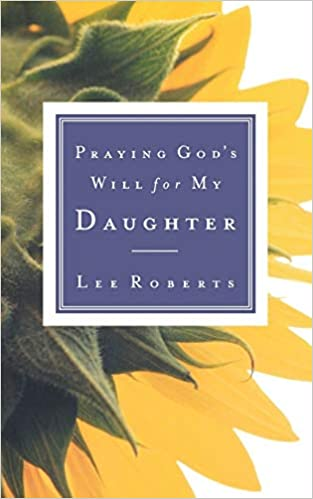 PRAYING GODS WILL FOR MY DAUGHTER By Lee Roberts