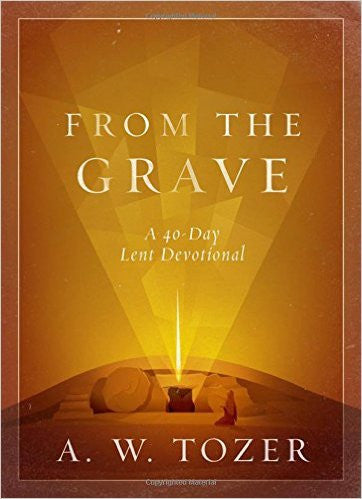 FROM THE GRAVE A 40 DAY LENT DEVOTIONAL by A.W. Tozer