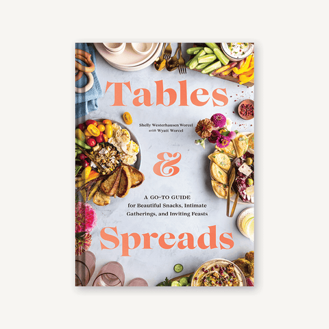Tables & Spreads: A Go-To Guide For Beautiful Snacks, Intimate Gatherings, & Inviting Feasts