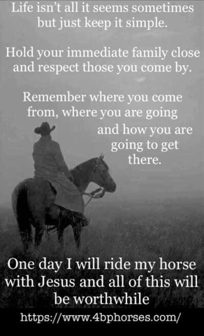 Life isn't all it seems sometimes but just keep it simple. Hold your immediate family close and respect those you come by. Remember where you come from, where you are going and how you are going to get there. One day I will ride my horse with Jesus and all of this will be worthwhile.