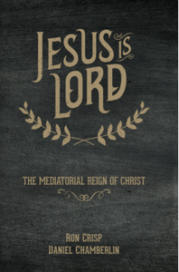 Jesus Is Lord: The Mediatorial Reign of Christ