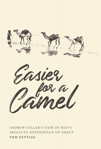 Easier for a Camel: Andrew Fuller's View of Man's Absolute Dependence on Grace