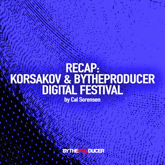 Recap: Korsakov & By The Producer - Digital Festival