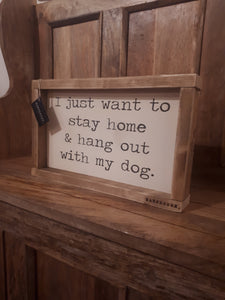 """I JUST WANT TO STAY AT HOME AND HANG OUT WITH MY DOG"" SIGN"