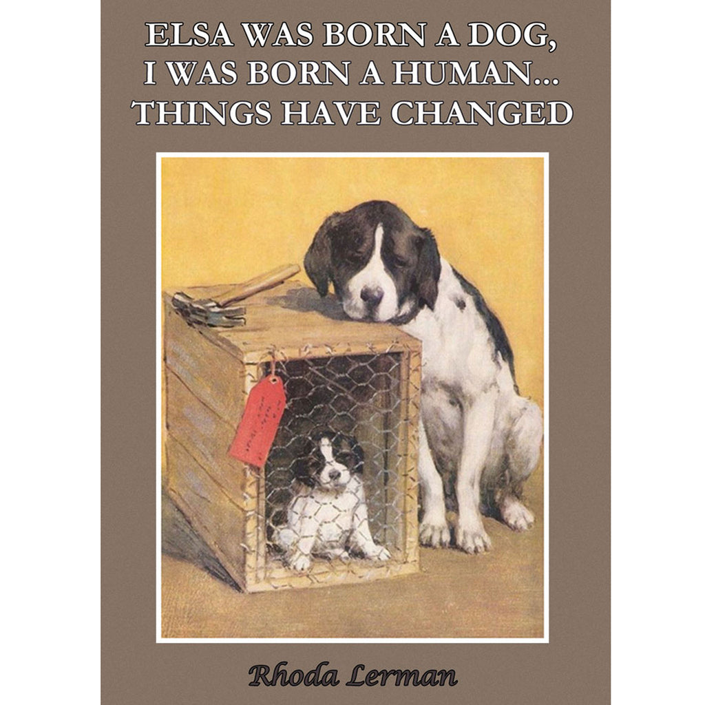 Elsa Was Born A Dog. I was Born A Human. Things Have Changed. by Rhoda Lerman