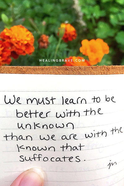 We must learn to be better with the unknown / than we are with the known that suffocates.