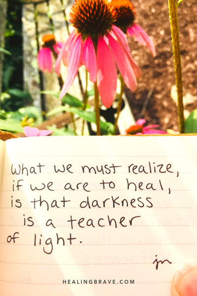What we must realize, if we are to heal, is that darkness is a teacher of light.