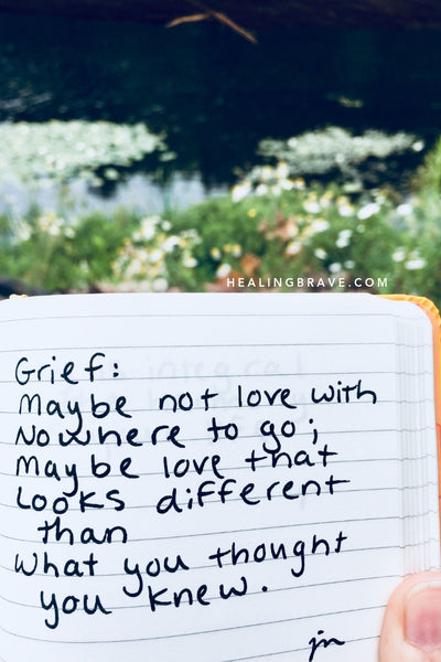 Grief: maybe not love with nowhere to go; maybe love that looks different than what you thought you knew.