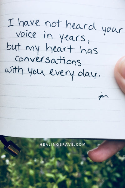 I have not heard your voice in years, but my heart has conversations with you every day.