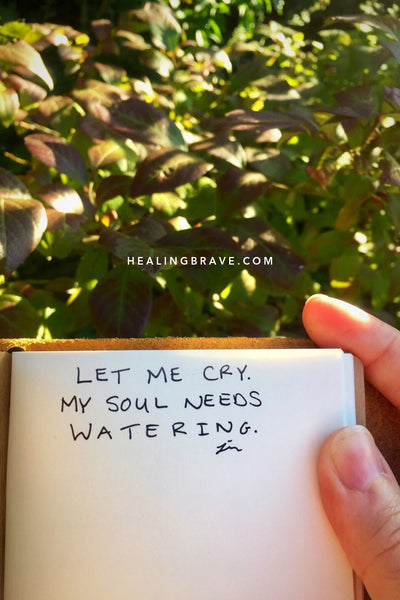 Tears aren't messengers of shame but rebirth. Your soul needs watering from time to time — more often during seasons of change, growth, cultivation.