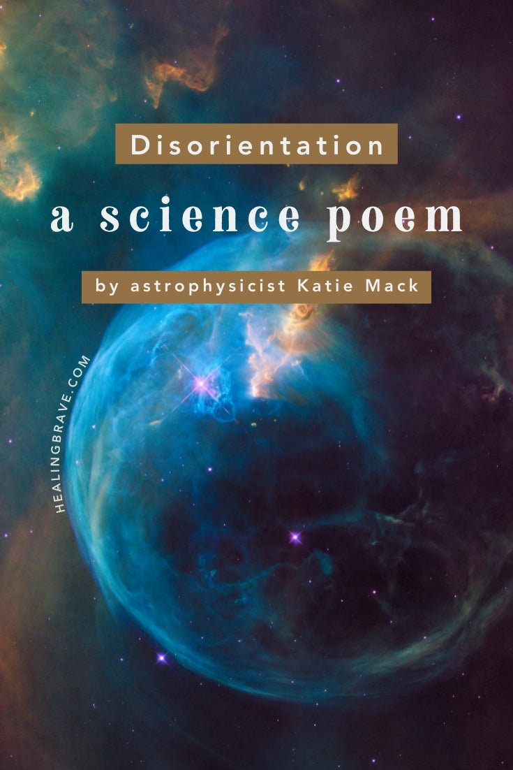 This science poem is, oh, so beautiful, and that is a VERY big understatement. It's written by theoretical astrophysicist Katie Mack. She studies dark matter, the early universe, galaxy formation, black holes, cosmic strings, and the ultimate fate of the cosmos. This stunning poem of hers, titled Disorientation, is one of the best things I've ever read and listened to.