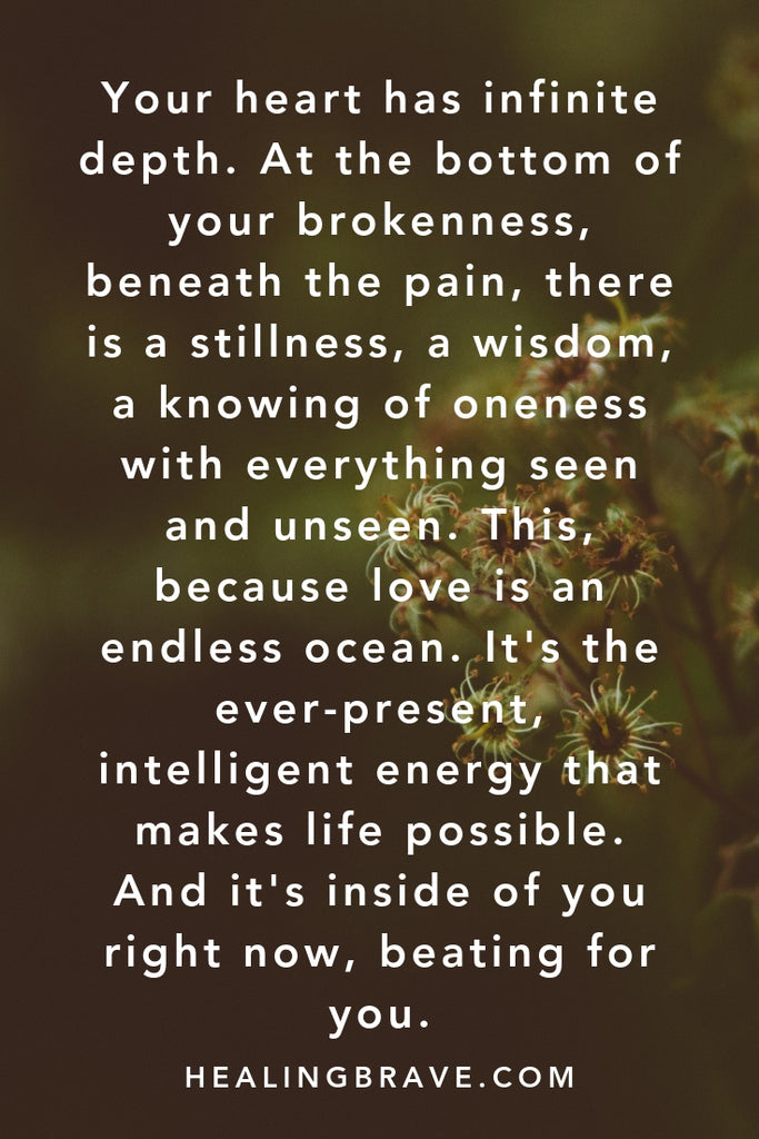 Your heart has infinite depth. At the bottom of your brokenness, beneath the pain, there is a stillness, a wisdom, a knowing of oneness with everything seen and unseen. This, because love is an endless ocean. It is the ever-present, intelligent energy that makes life possible. And it is inside of you right now, beating for you.