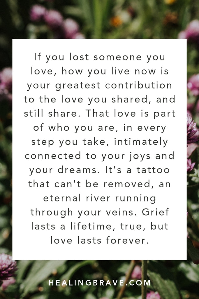 If you lost someone you love, how you live now is your greatest contribution to the love you shared and still share. That love is in every step you take, intimately tied to your joys & your dreams. It's a tattoo that can't be removed, an eternal river running through you. Yes, grief lasts a lifetime, but love lasts forever.