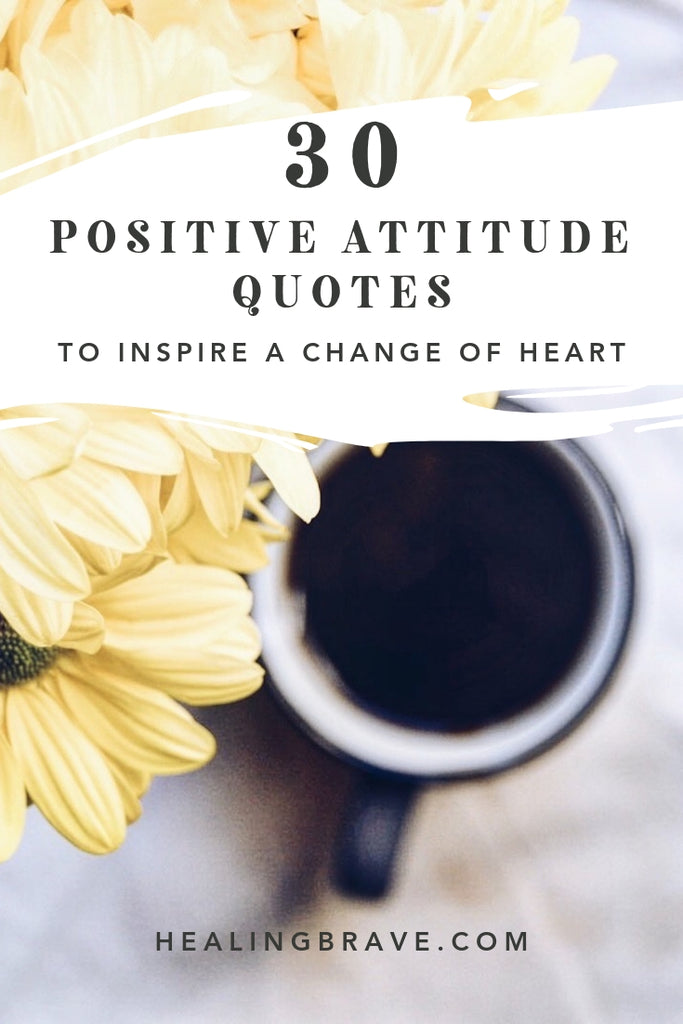 30 Positive Attitude Quotes To Inspire A Change Of Heart Healing Brave