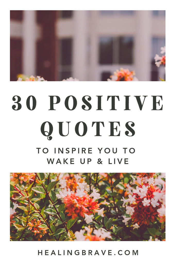 30 Positive Quotes To Inspire You To Wake Up And Live Healing Brave
