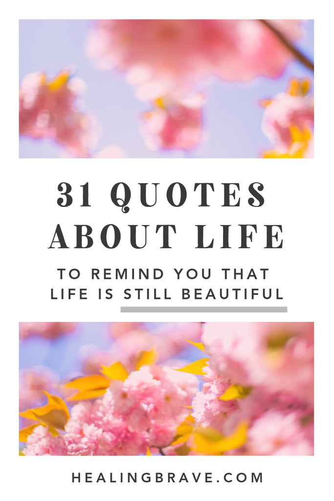 31 Quotes About Life To Remind You That Life Is Beautiful Healing Brave