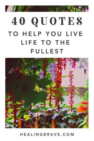 40 Quotes To Help You Live Life To The Fullest Healing Brave