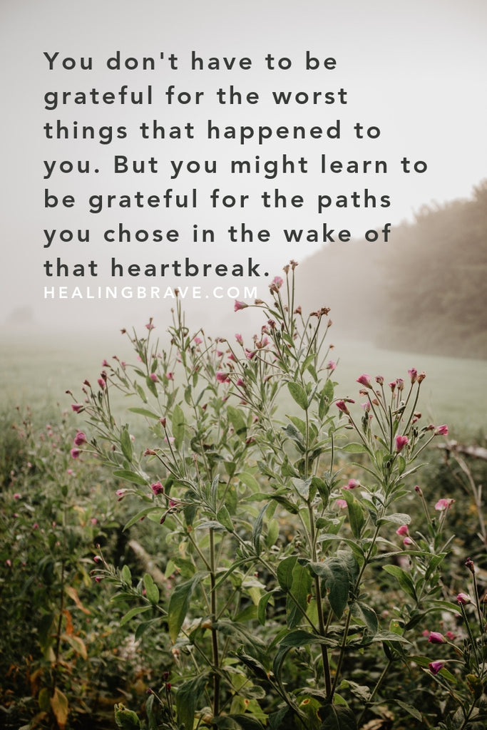"""You don't have to be grateful for the worst things that happened to you. But you might learn to be grateful for the paths you chose in the wake of that heartbreak."" ~ thoughts on growth after trauma and the beauty of becoming, by Jennifer Williamson"