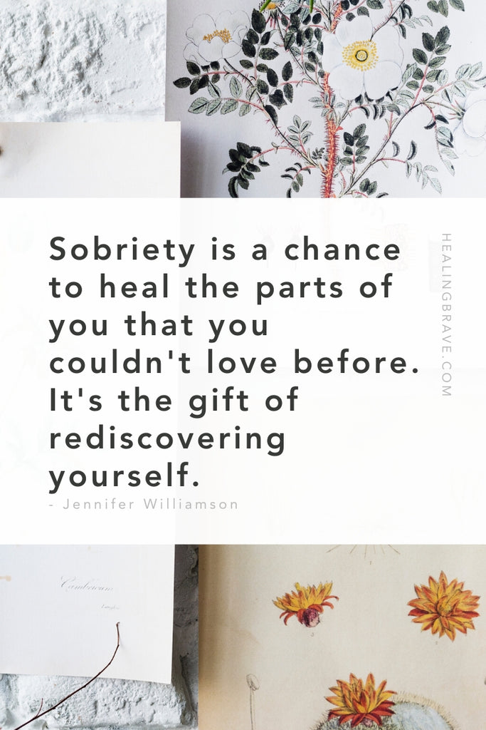 Sobriety is a chance to heal the parts of you that you couldn't love before. It's the gift of rediscovering yourself.