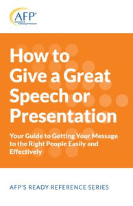 How to Give a Great Speech or Presentation; Your Guide to Getting Your Message to the Right People