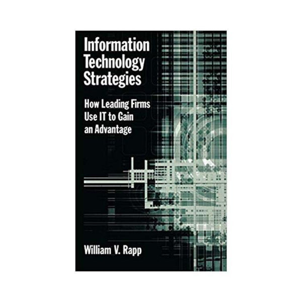 Information Technology Strategies: How Leading Firms Use IT to Gain an Advantage by William Rapp