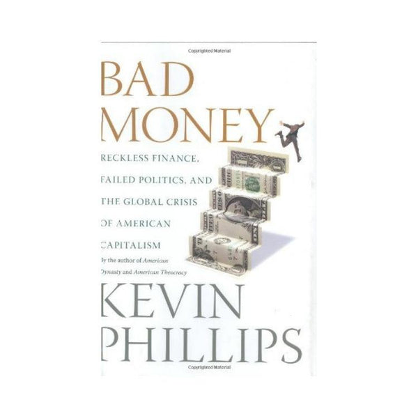 Bad Money: Reckless Finance, Failed Politics and the Global Crisis of American Capitalism - by Kevin Phillips