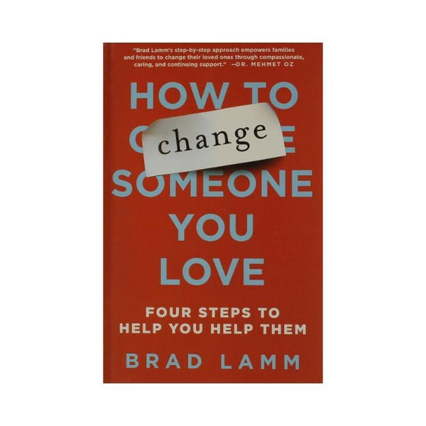 How to Change Someone You Love: Four Steps to Help You Help Them - by Brad Lamm