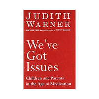 We've Got Issues: Children and Parents in the Age of Medication – by Judith Warner