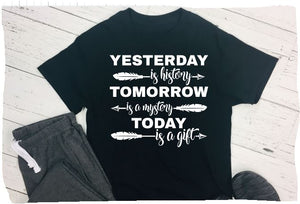 Yesterday is history, tomorrow is a mystery, today is a gift, women's unisex t shirt
