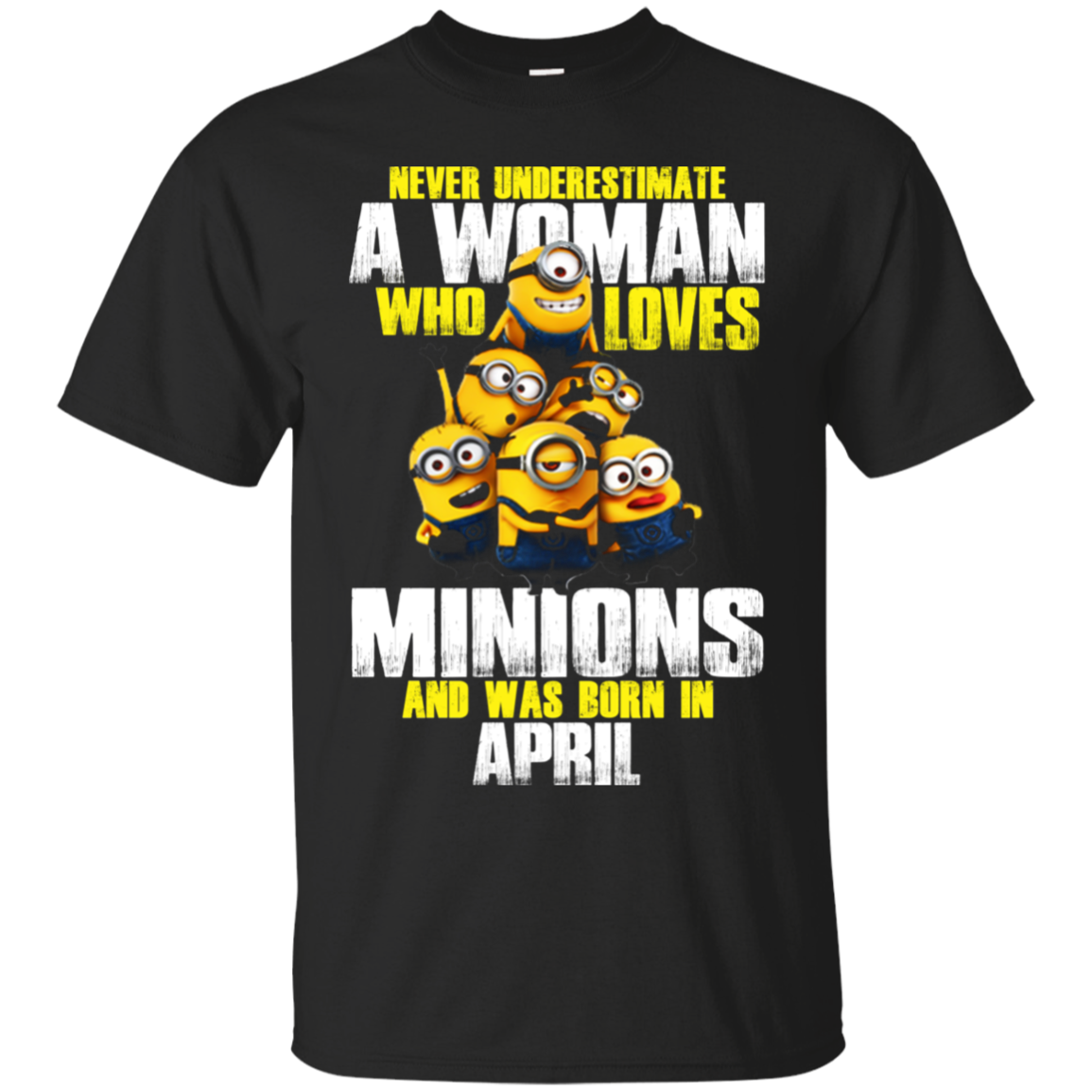Never Underestimate A Woman Who Loves Minions And Was Born In April T Shirt - Poppy Store