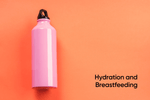 Hydration and Breastfeeding - Why It Matters and How To Stay Hydrated