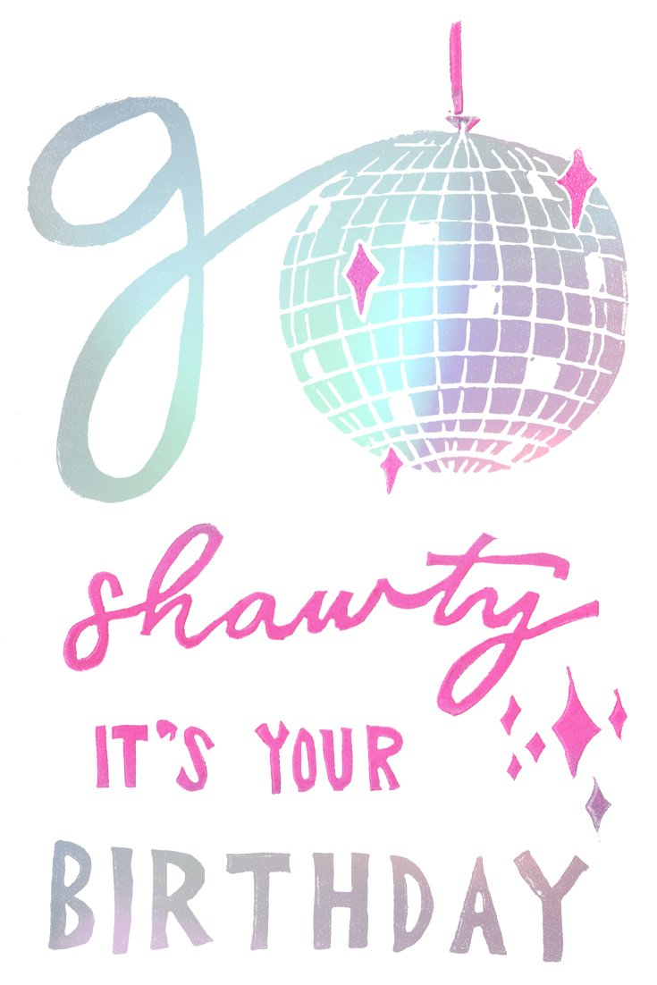 the words go shawty it's your birthday in shiny holographic rainbow foil with pink accents & a shiny disco ball for the o. block printing by Niki Baker with foreignspell from hand-carved stamps & song lyrics.