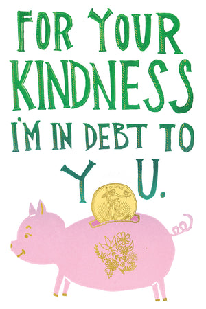 For Your Kindness I'm In Debt To You Greeting Card