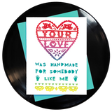Your Love Was Handmade for Somebody Like Me Greeting Card