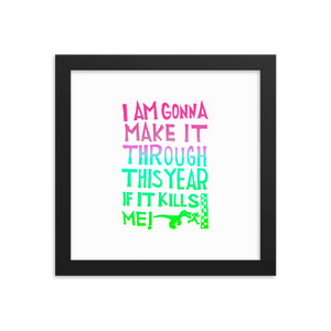 I Am Gonna Make It Through This Year Framed Art Prints