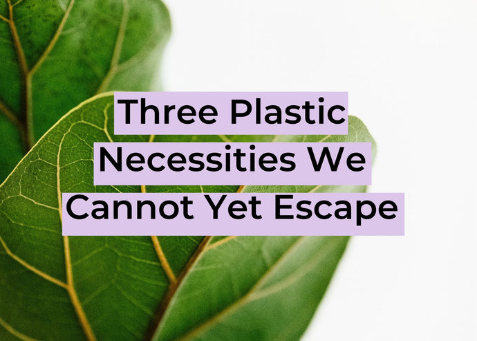Three Plastic Necessities We Cannot Yet Escape
